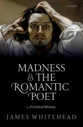 Madness and the Romantic Poet: A Critical History