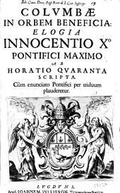 Columbæ in orbem beneficia: elogia Innocentio 10. pontifici maximo ab Hotatio Quaranta scripta. Cùm enunciato Pontifici per triduum plauderetur