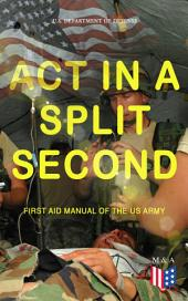 Act in a Split Second - First Aid Manual of the US Army: Learn the Crucial First Aid Procedures With Clear Explanations & Instructive Images: How to Stop the Bleeding & Protect the Wound, Perform Mouth-to-Mouth, Immobilize Fractures, Treat Bites and Stings…
