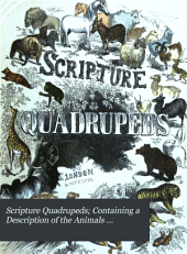 Scripture quadrupeds; containing a description of the animals mentioned in the Bible