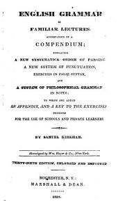 English Grammar in Familiar Lectures ... Embracing a New Systematick Order of Parsing, a New System of Punctuation, Exercises in False Syntax, and a System of Philosophical Grammar ... to which are Added. A Compendium, an Appendix, and a Key to the Exercises: Designed for the Use of Schools and Private Learners