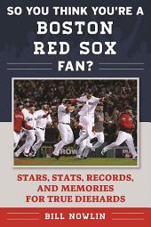 So You Think You're a Boston Red Sox Fan?: Stars, Stats, Records, and Memories for True Diehards