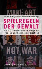 Spielregeln der Gewalt: Kulturwissenschaftliche Beiträge zur Friedens- und Geschlechterforschung