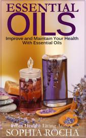 Essential Oils: Improve and Maintain Your Health With Essential Oils