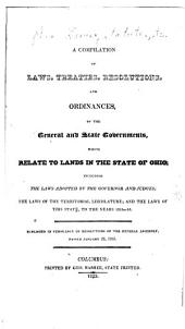 A compilation of laws, treaties, resolutions, and ordinances: of the general and state governments, which relate to lands in the state of Ohio; including the laws adopted by the governor and judges; the laws of the territorial legislature; and the laws of this state, to the years 1815-16
