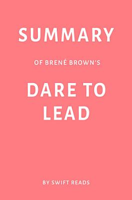Summary of Bren   Brown   s Dare to Lead by Swift Reads