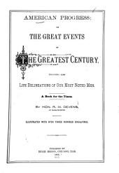 American Progress, Or, The Great Events of the Greatest Century: Including Also Life Delineations of Our Most Noted Men