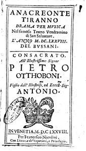 Anacreonte tiranno drama per musica nel famoso Teatro Vendramino di san Saluatore. L'anno 1678. Del Bussani. Consacrato all'illustrissimo signor Pietro Otthoboni ..