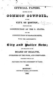 Official Papers, Printed for the Common Council of the City of Boston: Comprising the Constitution of the United States, and the Constitution of Massachusetts, with the Amendments ; City and Police Acts, Acts Relating to the Board of Health, Overseers of the Poor, and Firewards, Together with an Act Providing for the Assessment of Taxes