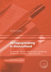 Verlagsgründung in Deutschland - Buchverlag, eBooks, Musikverlag, Modeverlag, Klingeltöne, Software, Fotos und mehr: Ein Praxisratgeber