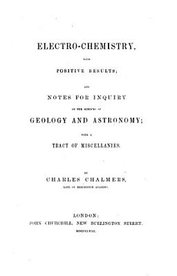 Electro Chemistry  with positive results  and notes for inquiry on the sciences of geology and astronomy  with a tract of miscellanies