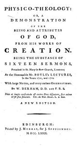 Physico-theology: Or, A Demonstration of the Being and Attributes of God, from His Works of Creation: Being the Substance of Sixteen Sermons, Preached in St. Mary-le-Bow Church, London; at the Honourable Mr. Boyle's Lectures, in the Years 1711, and 1712. With Large Notes, and Many Curious Observations