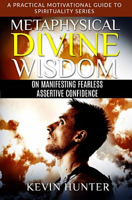 Metaphysical Divine Wisdom on Manifesting Fearless Assertive Confidence PDF