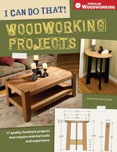 I Can Do That! Woodworking Projects: 17 quality furniture projects that require minimal tools and experience