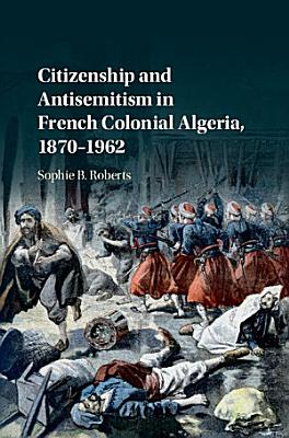 Citizenship and Antisemitism in French Colonial Algeria  1870 1962 PDF