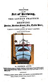 A Treatise on the Art of Brewing: Exhibiting the London Practice of Brewing Porter, Brown, Stout, Ale, Table Beer and Various Other Kinds of Malt Liquors