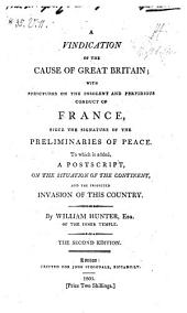 A Vindication of the Cause of Great Britain: With Strictures on the Insolent and Perfidious Conduct of France Since the Signature of the Preliminaries of Peace : to which is Added a Postscript on the Situation of the Continent and the Projected Invasion of this Country