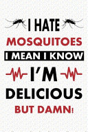 I Hate Mosquitoes  I Mean  I Know I Am Delicious  But Damn  Mosquitoes Notebook  Best Birthday Gifts