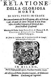 Relatione della gloriosa morte di XXVI. posti in croce per comandamento del re di Giappone, alli 5. di Febraio 1597. (etc.) Fatta in Italia. no da Gasparo Spitilli