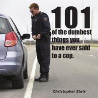 101 of the Dumbest Things You ve Said to a Cop PDF