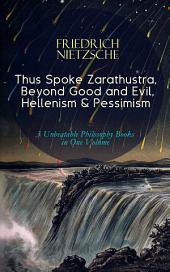 Thus Spoke Zarathustra, Beyond Good and Evil, Hellenism & Pessimism – 3 Unbeatable Philosophy Books in One Volume: The Birth of Tragedy
