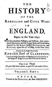 The History of the Rebellion and Civil Wars in England: Begun in the Year 1641. With the Precedent Passages, and Actions, that Contributed Thereunto, and the Happy End, and Conclusion Thereof by the King's Blessed Restoration and Return, Upon the 29th of May in the Year 1660
