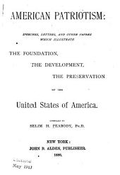 American Patriotism: Speeches, Letters and Other Papers which Illustrate the Foundation, the Development, the Preservation of the United States of America