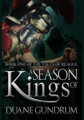A Season of Kings: Book One of the Tales of Reagul