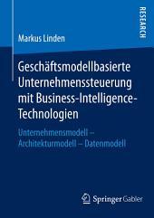 Geschäftsmodellbasierte Unternehmenssteuerung mit Business-Intelligence-Technologien: Unternehmensmodell - Architekturmodell - Datenmodell