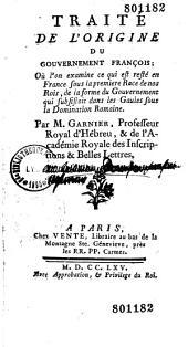 Traité de l'origine du gouvernement françois, où l'on examine ce qui est resté en France, sous la première race de nos rois de la forme du gouvernement qui subsistait dans les Gaules sous la domination romaine, par M. Garnier,...