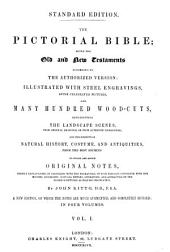 The Pictorial Bible: Being the Old and New Testaments According to the Authorized Version Illustrated with Steel Engravings After Celebrated Pictures and Many Hundred Wood-cuts Representing the Landscape Scenes, from Original Drawings Or from Authentic Engravings; the Subjects of Natural History, Costume and Antiquities, from the Best Sources, to which are Added Original Notes Chiefly Explanatory, in Connection with the Engravings of Such Passages Connected with the History, Geography, Natural History, Literature and Antiquities of the Sacred Scriptures as Require Observation, Volume 1