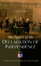 The Signers of the Declaration of Independence - Complete Biographies in One Volume: Including the Constitution of the United States, Washington's Farewell Address, Articles of Confederation, The Declaration of Independence as originally written by Thomas Jefferson and Other Documents