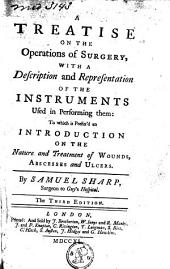 A Treatise on the Operations of Surgery: With a Description and Representation of the Instruments Used in Performing Them: to which is Prefix'd an Introduction on the Nature and Treatment of Wounds, Abscesses and Ulcers