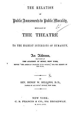 The Relation of Public Amusements to Public Morality  Especially of the Theatre to the Highest Interests of Humanity  An Address  Etc PDF
