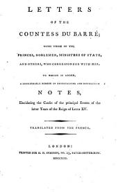 Letters of the Countess Du Barré; with Those of the Princes, Noblemen, Ministers of State, and Others, who Corresponded with Her. To which is Added, a Considerable Number of Entertaining and Instructive Notes, Elucidating the Causes of the Principal Events of the Latter Years of the Reign of Louis XV. Translated from the French