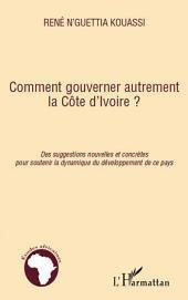 Comment gouverner autrement la Côte d'Ivoire ?: Des suggestions nouvelles et concrètes pour soutenir la dynamique du développement de ce pays