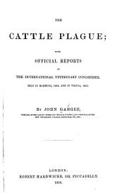 The Cattle Plague: With Official Reports of the International Veterinary Congresses, Held in Hamburg, 1863, and in Vienna, 1865
