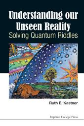 Understanding Our Unseen Reality: Solving Quantum Riddles