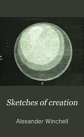 Sketches of Creation: A Popular View of Some of the Grand Conclusions of the Sciences in Reference to the History of Matter and of Life. Together with a Statement of the Intimations of Science Respecting the Primordial Condition and the Ultimate Destiny of the Earth and the Solar System