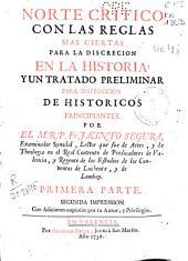Norte crítico con las reglas mas ciertas para la discreción en la historia y un tratado preliminar para la instrucción de históricos principiantes: primera [-segunda] parte, Parte 1