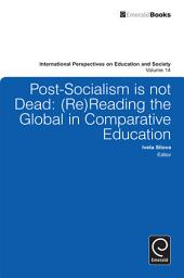 Post-socialism is Not Dead: Reading the Global in Comparative Education