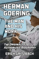 Herman Goering  The Man and His Work  The Original 1938 Authorized Biography PDF