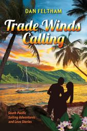 Trade Winds Calling: A South Pacific Sailing Adventure and Love Stories.
