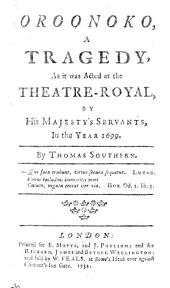 Oroonoko, a Tragedy: As it was Acted at the Theatre Royal, by His Majesty's Servants, in the Year 1699. By Thomas Southern