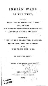 Indian Wars of the West: Containing Biographical Sketches of Those Pioneers who Headed the Western Settlers in Repelling the Attacks of the Savages, Together with a View of the Character, Manners, Monuments, and Antiquities of the Western Indians