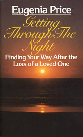 Getting Through the Night  Finding Your Way After the Loss of a Loved One PDF