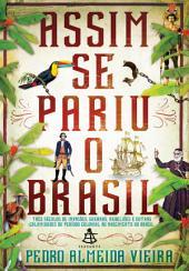 Assim se pariu o Brasil: Três séculos de invasões, rebeliões e outras calamidades do período colonial ao nascimento do Brasil