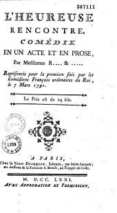 L'heureuse rencontre, comédie en un acte et en prose, par mesdames R... & ....., représentée pour la première fois par les Comédiens françois ordinaires du Roi, le 7 mars 1771