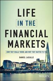 Life in the Financial Markets: How They Really Work And Why They Matter To You