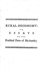 Rural Oeconomy: Or, Essays on the Practical Parts of Husbandry: Designed to Explain Several of the Most Important Methods of Conducting Farms of Various Kinds; Including Many Useful Hints to Gentlemen Farmers Relative to the Œconomical Management of Their Business ... : To which is Added, The Rural Socrates: Being Memoirs of a Country Philosopher
